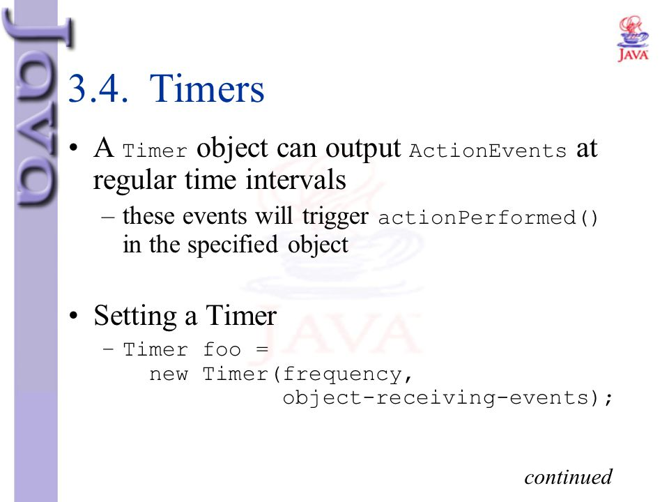 3.4. Timers A Timer object can output ActionEvents at regular time intervals. these events will trigger actionPerformed() in the specified object.
