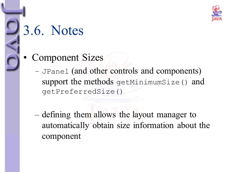 3.6. Notes Component Sizes. JPanel (and other controls and components) support the methods getMinimumSize() and getPreferredSize()
