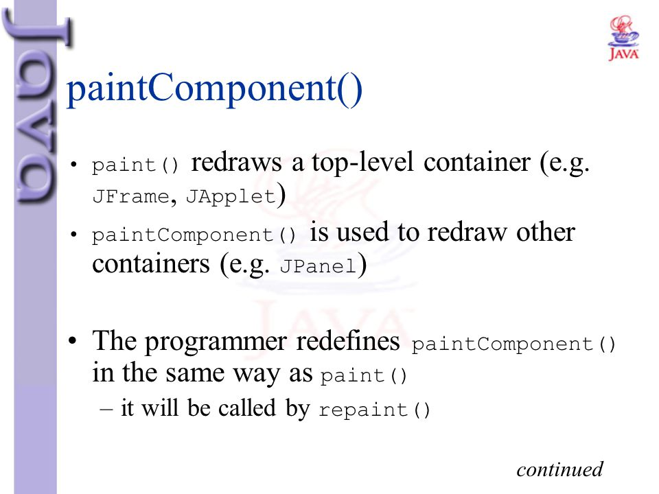 paintComponent() paint() redraws a top-level container (e.g. JFrame, JApplet) paintComponent() is used to redraw other containers (e.g. JPanel)