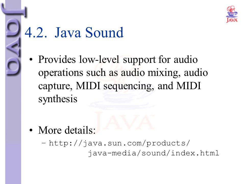 4.2. Java Sound Provides low-level support for audio operations such as audio mixing, audio capture, MIDI sequencing, and MIDI synthesis.