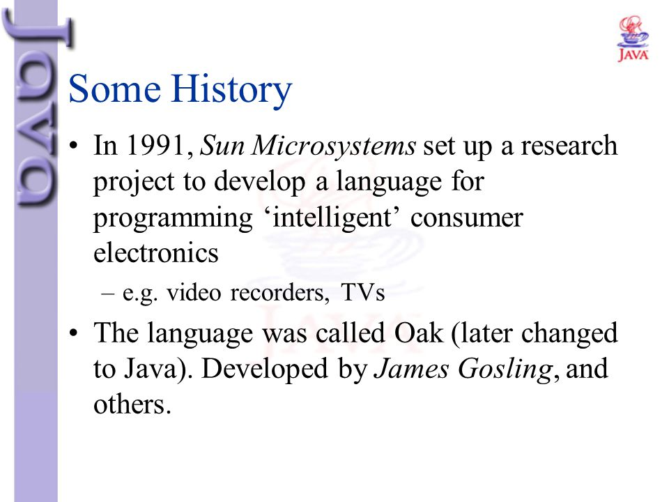Some History In 1991, Sun Microsystems set up a research project to develop a language for programming 'intelligent' consumer electronics.