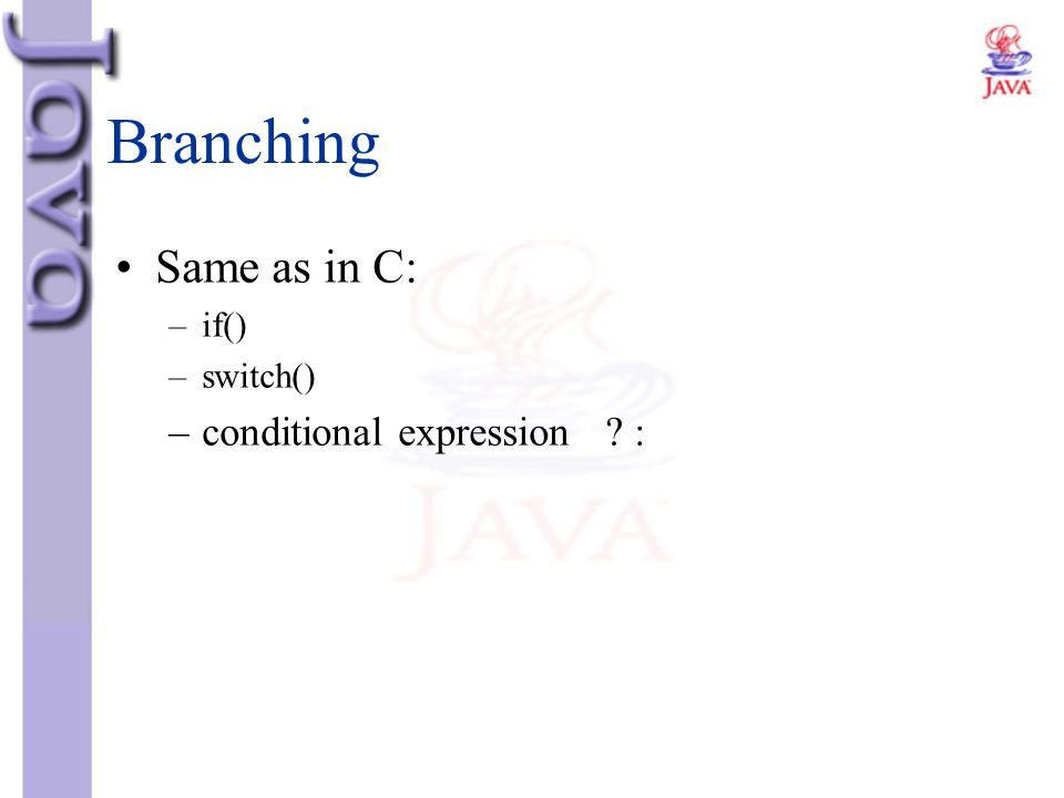 Branching Same as in C: if() switch() conditional expression :