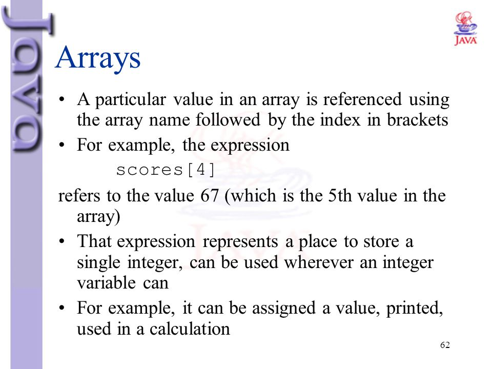 Arrays A particular value in an array is referenced using the array name followed by the index in brackets.