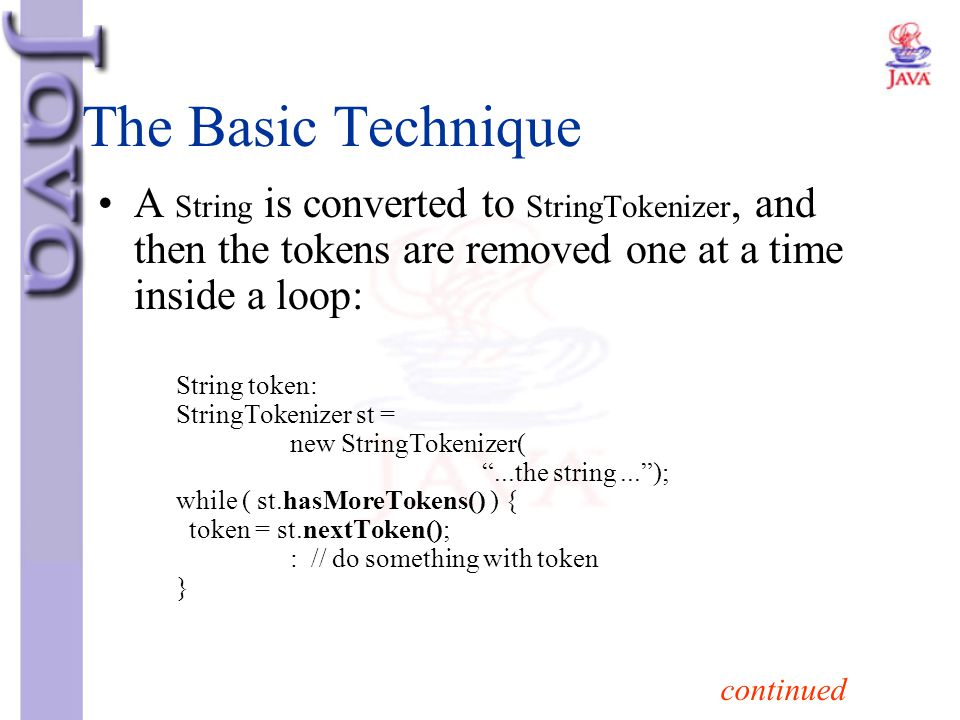 The Basic Technique A String is converted to StringTokenizer, and then the tokens are removed one at a time inside a loop: