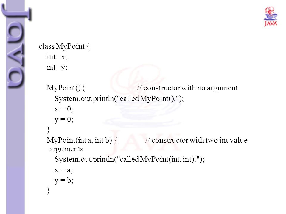 class MyPoint { int x; int y; MyPoint() { // constructor with no argument.