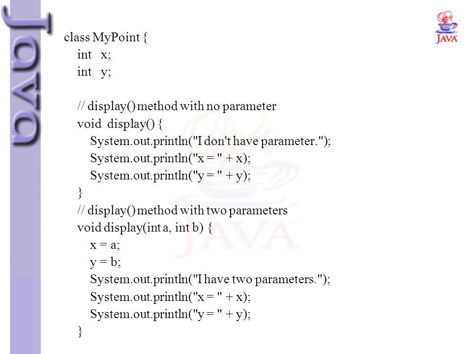 class MyPoint { int x; int y; // display() method with no parameter. void display() { System.out.println( I don t have parameter. );