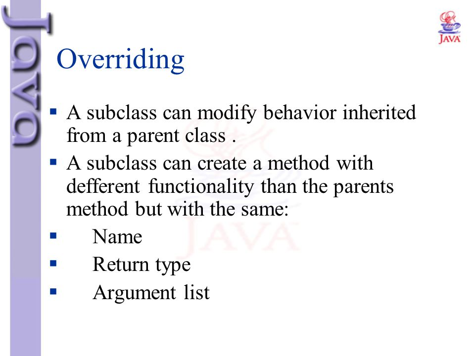 Overriding A subclass can modify behavior inherited from a parent class .