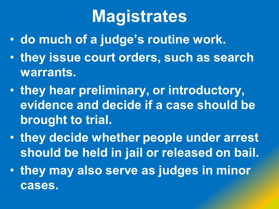 Magistrates do much of a judge's routine work.
