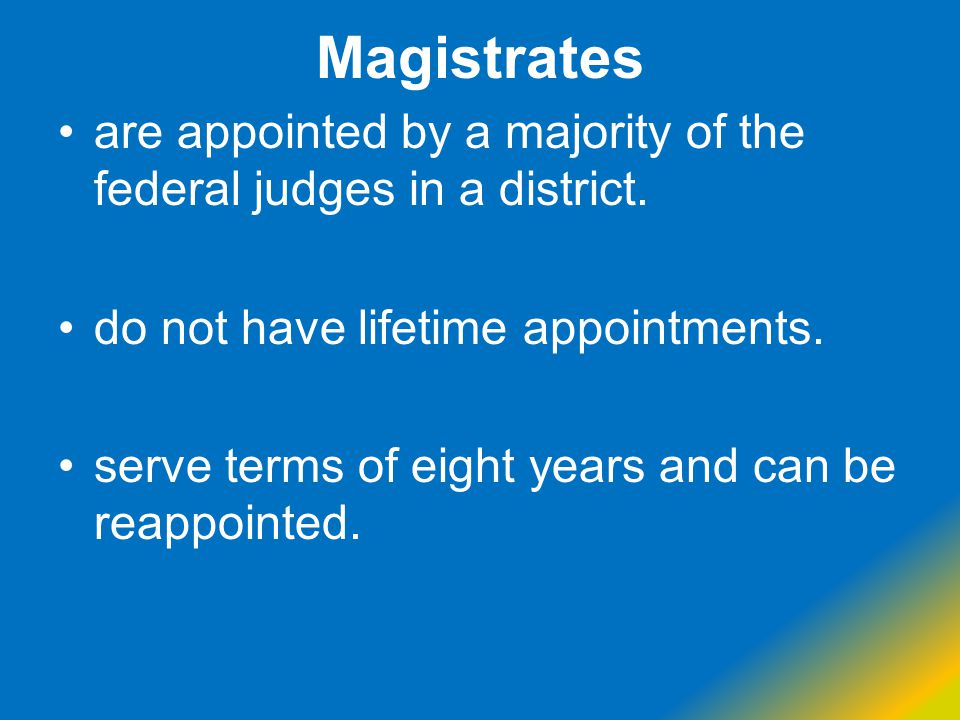 Magistrates are appointed by a majority of the federal judges in a district. do not have lifetime appointments.