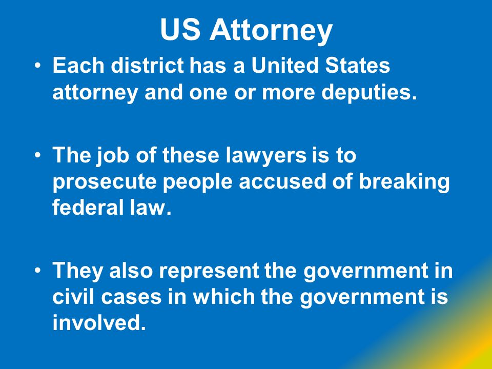 US Attorney Each district has a United States attorney and one or more deputies.