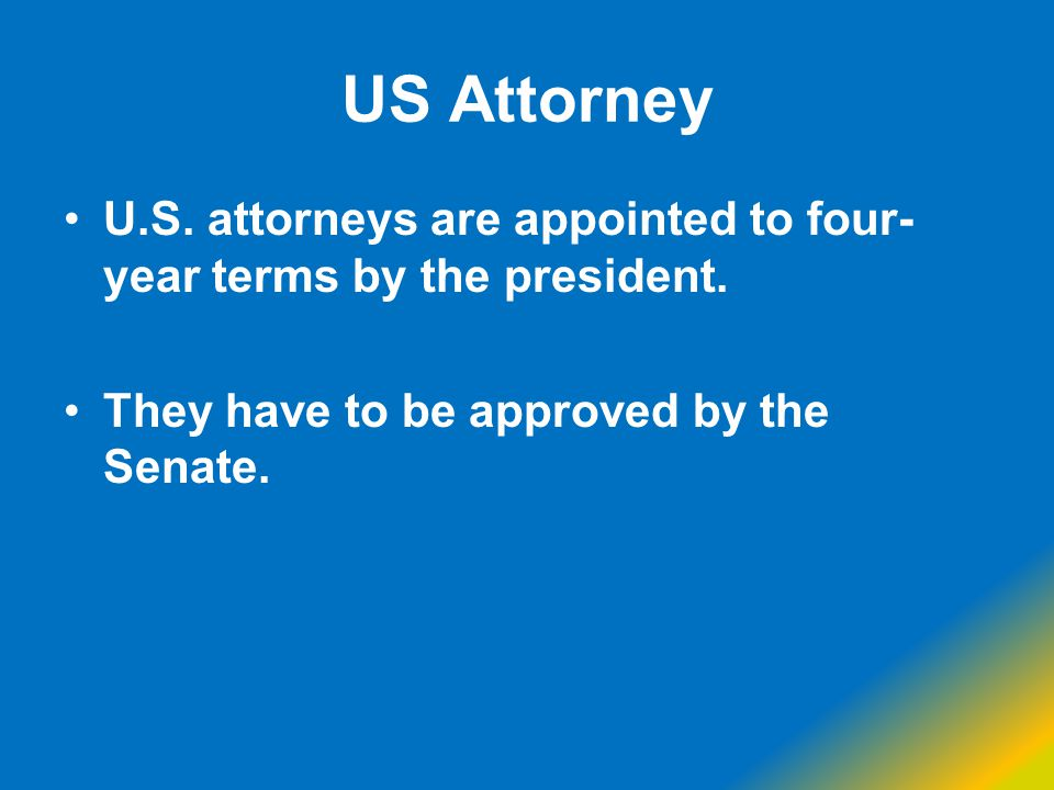 US Attorney U.S. attorneys are appointed to four-year terms by the president.