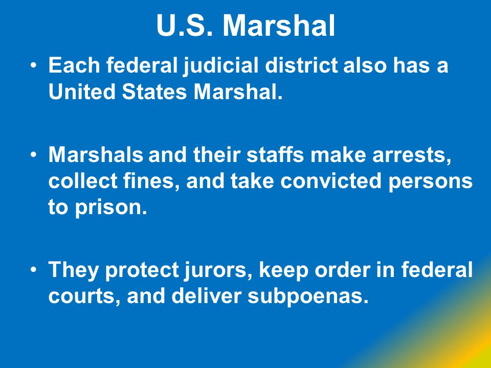 U.S. Marshal Each federal judicial district also has a United States Marshal.
