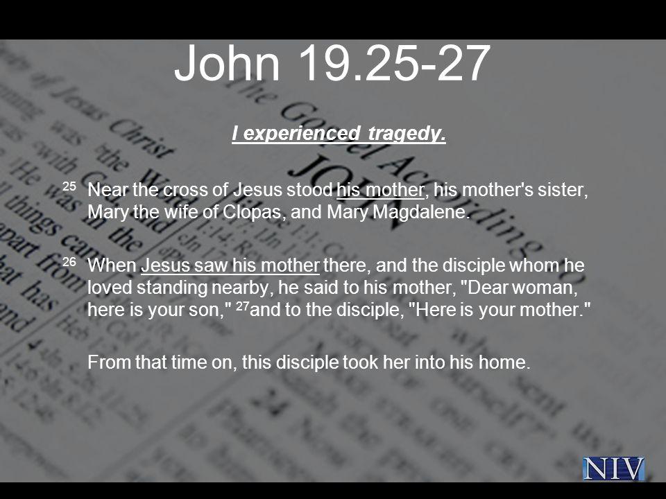 John 19.25-27 I experienced tragedy.