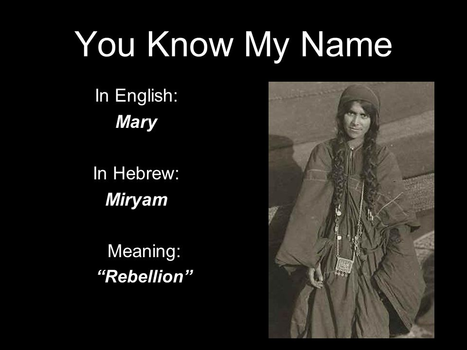 You Know My Name In English: Mary In Hebrew: Miryam Meaning: