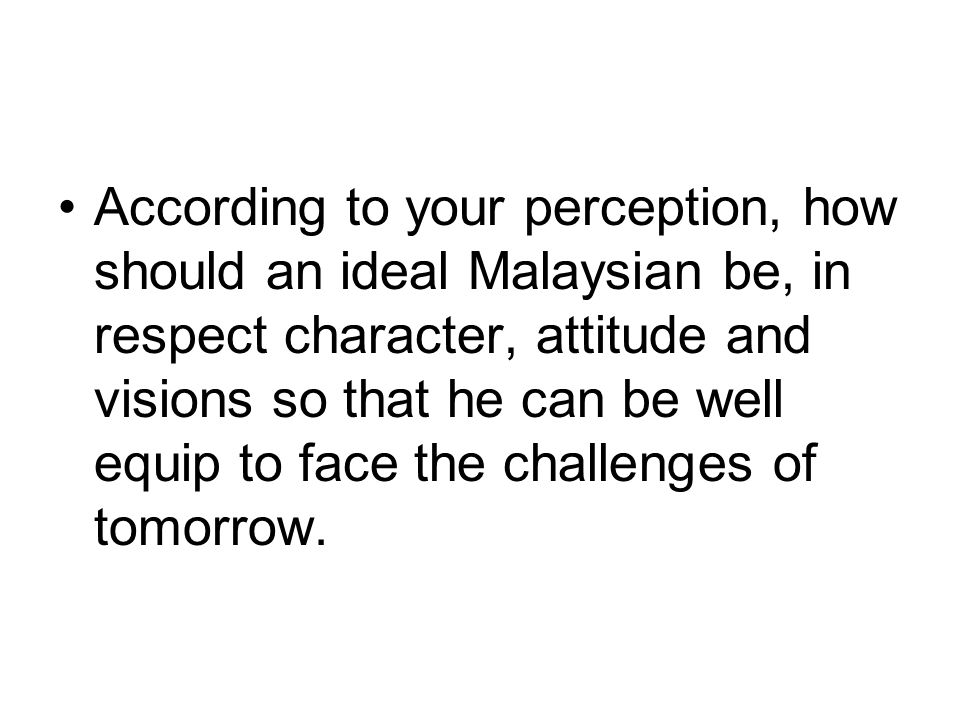 According to your perception, how should an ideal Malaysian be, in respect character, attitude and visions so that he can be well equip to face the challenges of tomorrow.