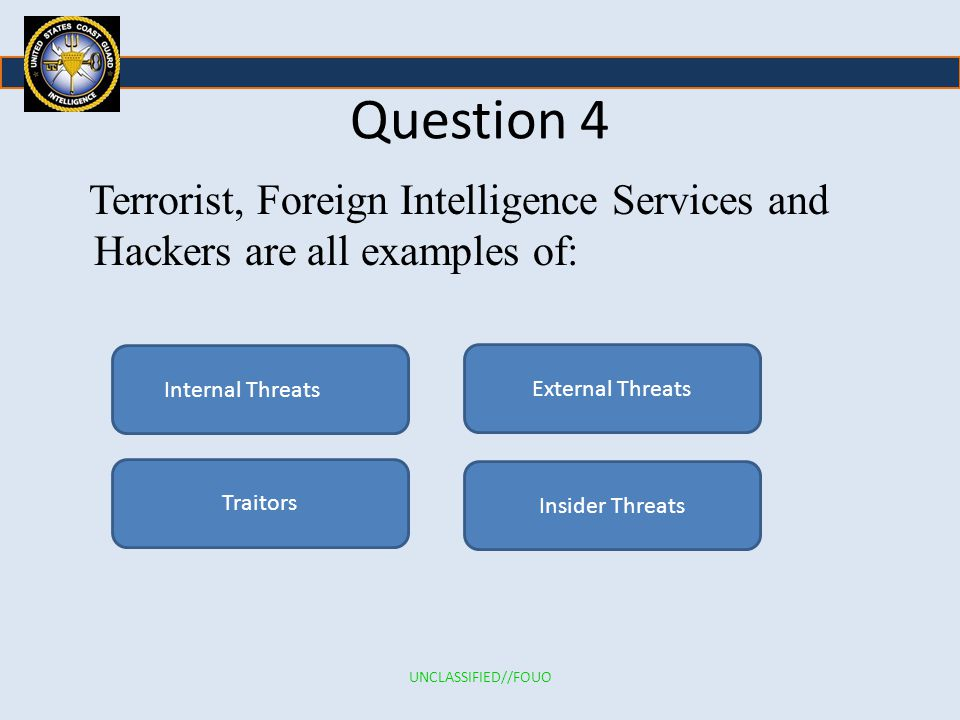 Question 4 Terrorist, Foreign Intelligence Services and Hackers are all examples of: Internal Threats.