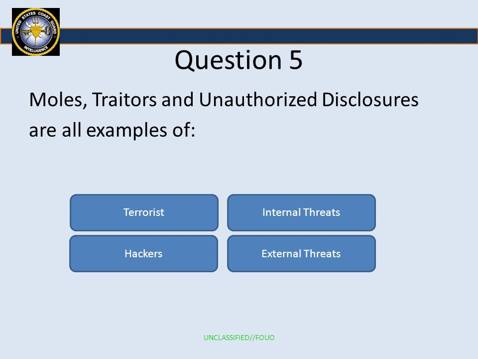 Question 5 Moles, Traitors and Unauthorized Disclosures are all examples of: Terrorist. Internal Threats.