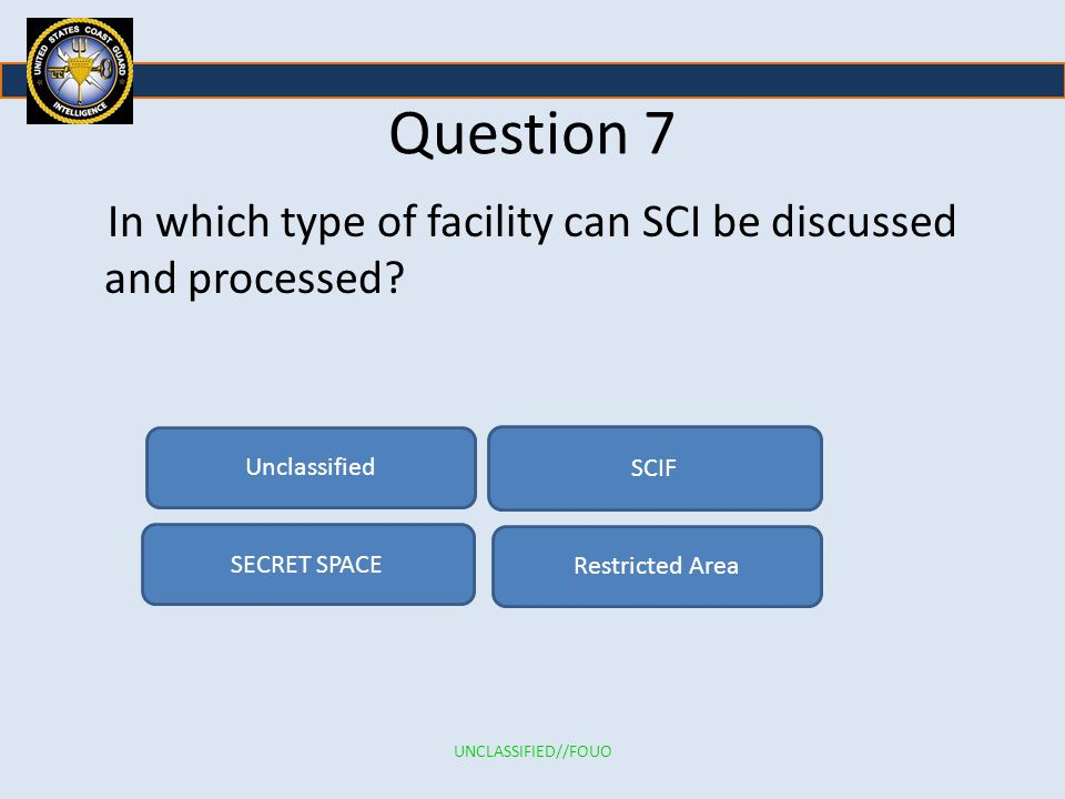 Question 7 In which type of facility can SCI be discussed and processed Unclassified. SCIF. SECRET SPACE.