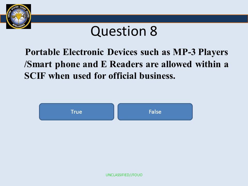 Question 8 Portable Electronic Devices such as MP-3 Players /Smart phone and E Readers are allowed within a SCIF when used for official business.