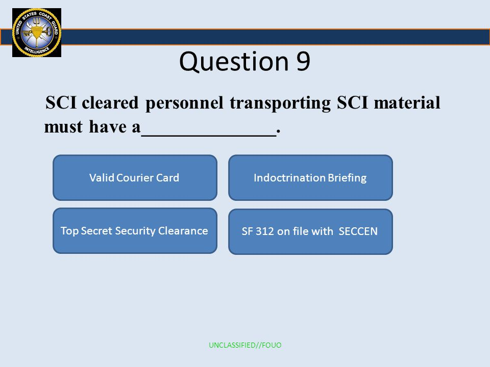 Question 9 SCI cleared personnel transporting SCI material must have a______________. Valid Courier Card.
