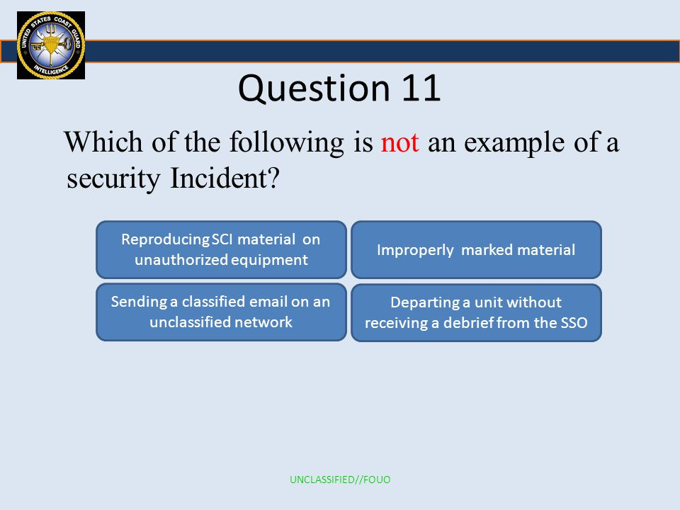 Question 11 Which of the following is not an example of a security Incident Reproducing SCI material on unauthorized equipment.