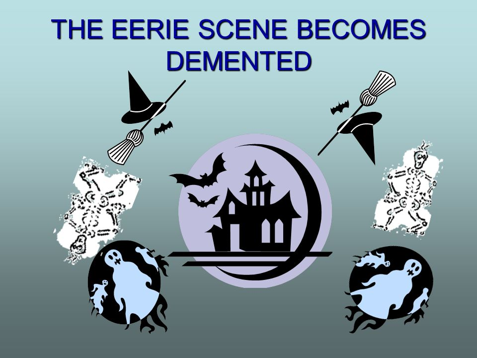 THE EERIE SCENE BECOMES DEMENTED
