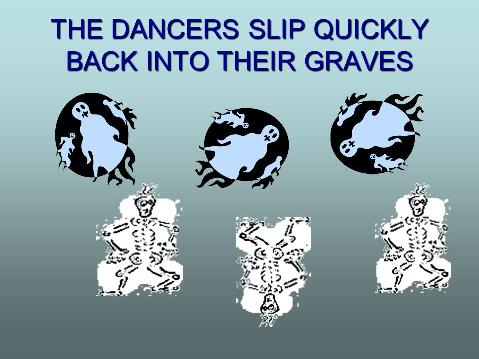 THE DANCERS SLIP QUICKLY BACK INTO THEIR GRAVES