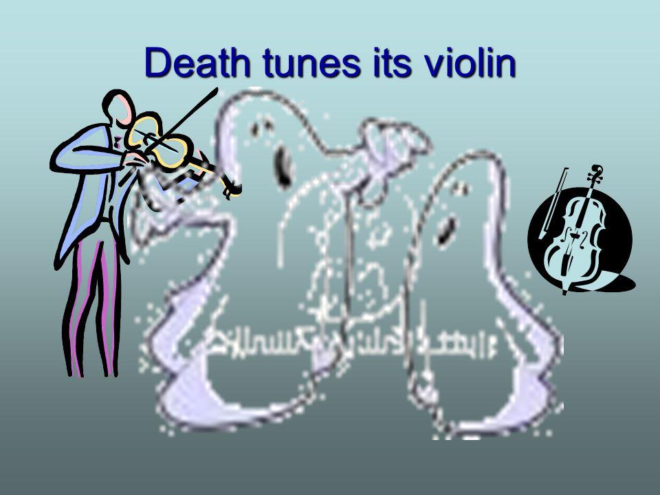 Death tunes its violin