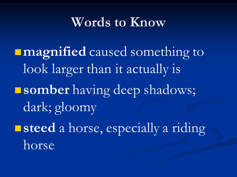 Words to Know magnified caused something to look larger than it actually is. somber having deep shadows; dark; gloomy.