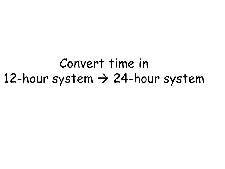 Convert time in 12-hour system  24-hour system