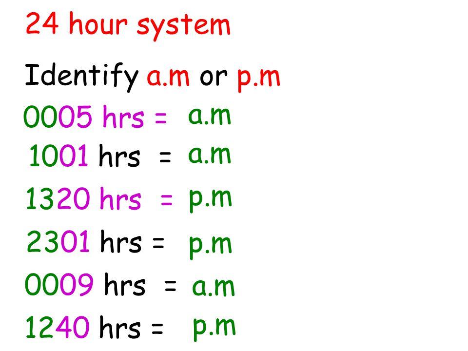 24 hour system Identify a.m or p.m. a.m. 0005 hrs = a.m. 1001 hrs = p.m. 1320 hrs = 2301 hrs =