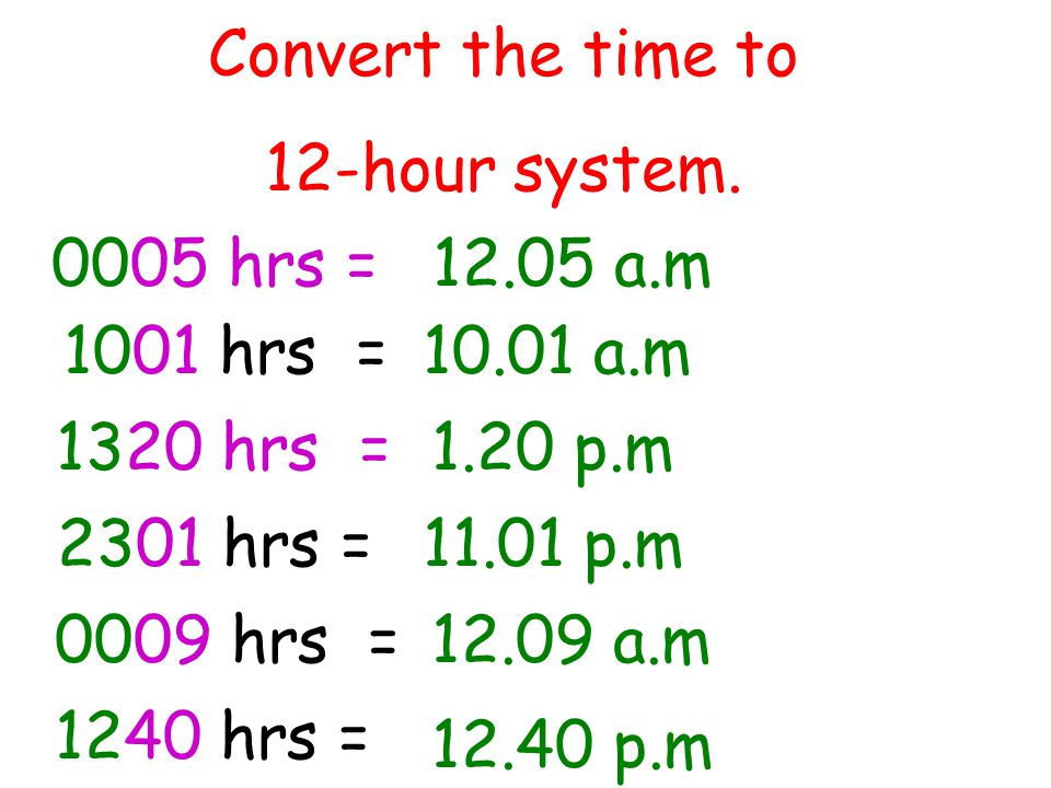 Convert the time to 12-hour system. 0005 hrs = 12.05 a.m. 1001 hrs = 10.01 a.m. 1320 hrs = 1.20 p.m.