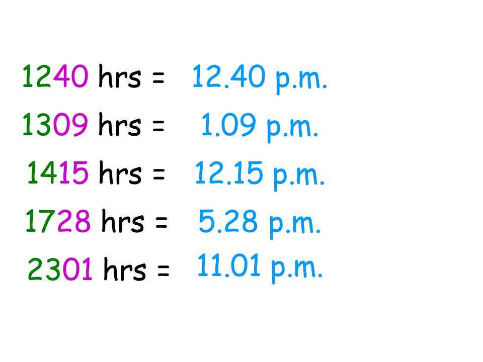 1240 hrs = 12.40 p.m. 1309 hrs = 1.09 p.m. 1415 hrs = 12.15 p.m. 1728 hrs = 5.28 p.m. 11.01 p.m.