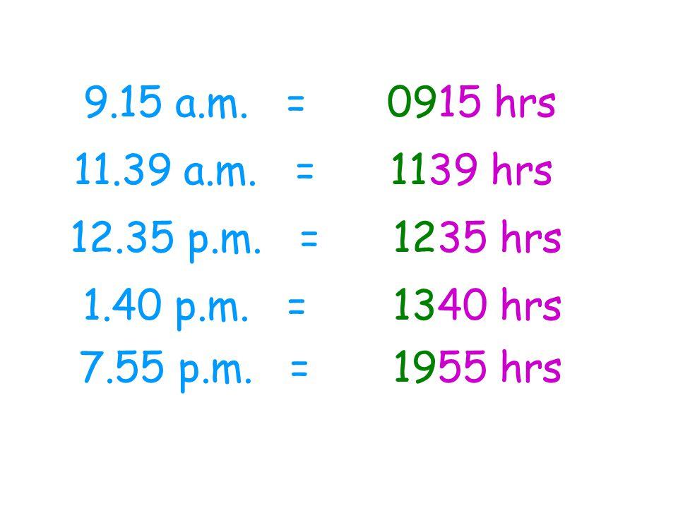 9.15 a.m. = 0915 hrs. 11.39 a.m. = 1139 hrs. 12.35 p.m. = 1235 hrs. 1.40 p.m. = 1340 hrs.