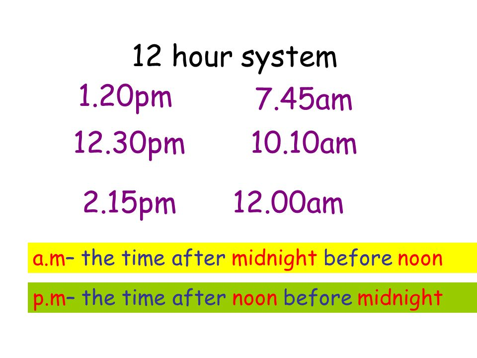12 hour system 1.20pm 7.45am 12.30pm 10.10am 2.15pm 12.00am