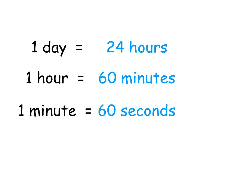 1 day = 24 hours 1 hour = 60 minutes 1 minute = 60 seconds