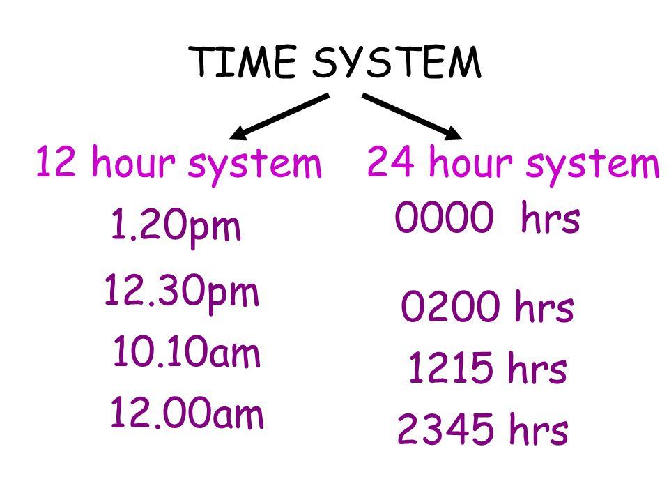 TIME SYSTEM 12 hour system. 24 hour system. 0000 hrs. 1.20pm. 12.30pm. 0200 hrs. 10.10am. 1215 hrs.