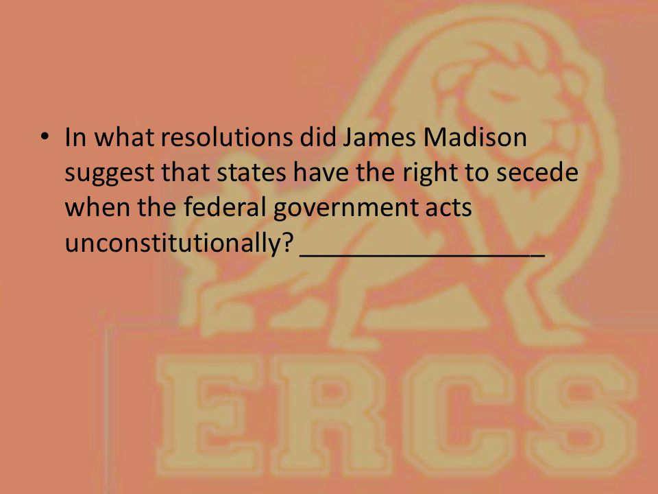 In what resolutions did James Madison suggest that states have the right to secede when the federal government acts unconstitutionally.