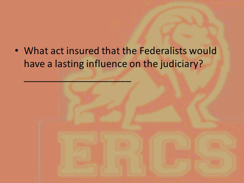 What act insured that the Federalists would have a lasting influence on the judiciary.