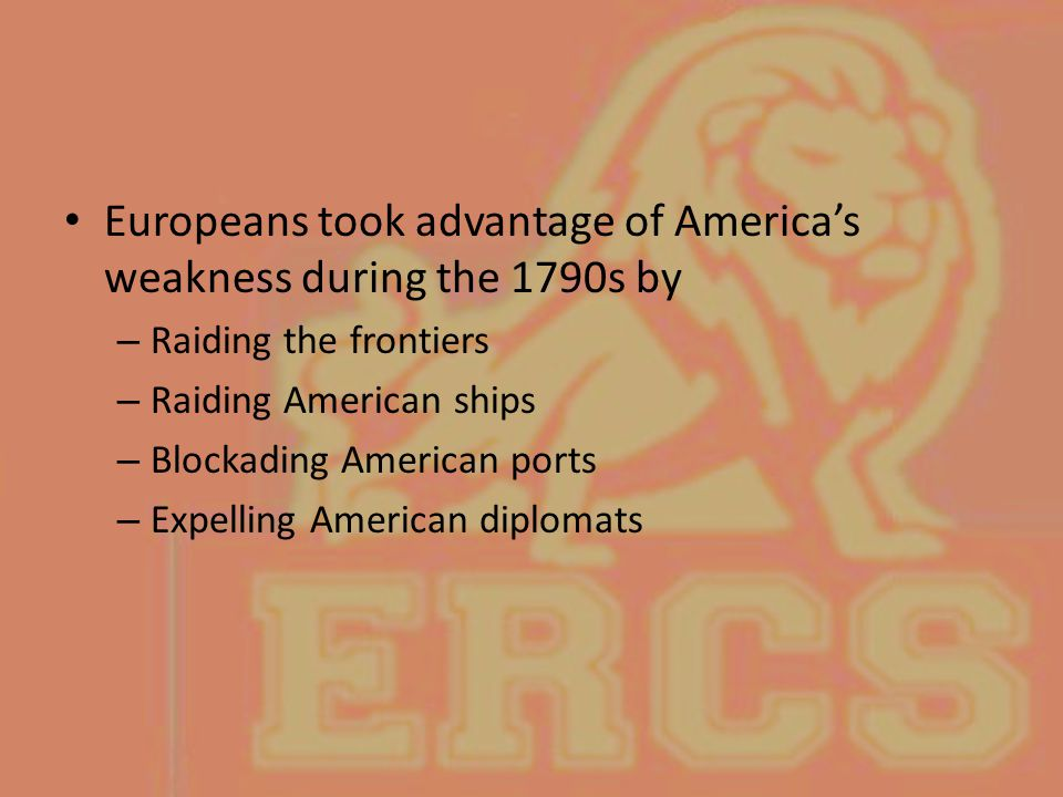 Europeans took advantage of America's weakness during the 1790s by