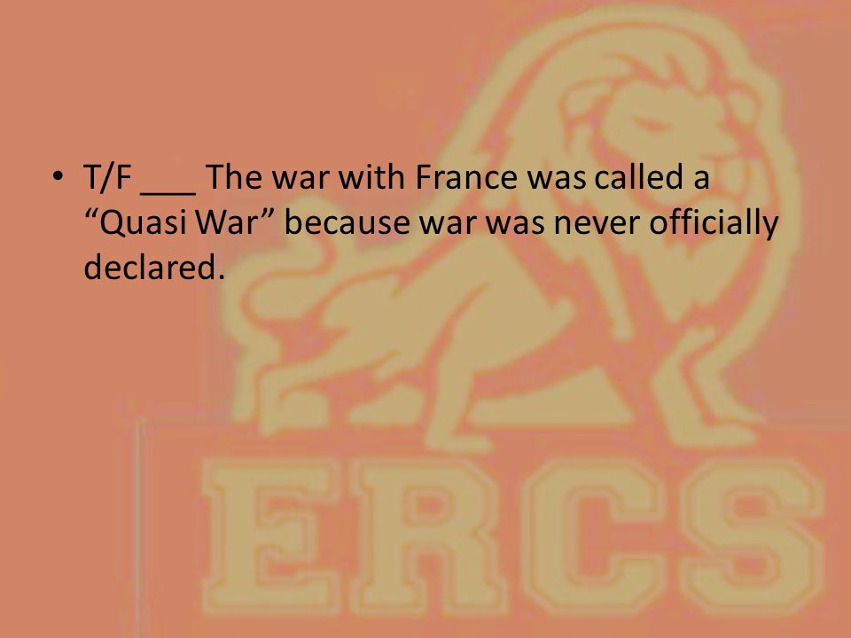 T/F ___ The war with France was called a Quasi War because war was never officially declared.