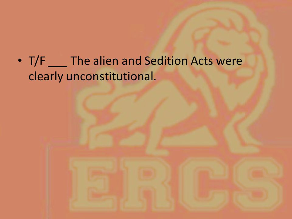 T/F ___ The alien and Sedition Acts were clearly unconstitutional.
