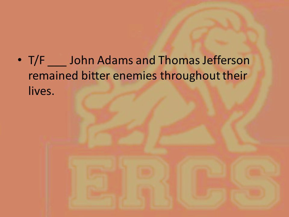 T/F ___ John Adams and Thomas Jefferson remained bitter enemies throughout their lives.