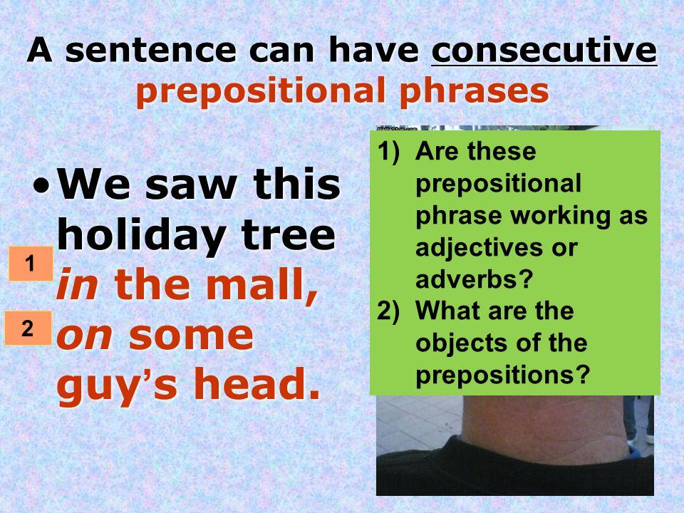 A sentence can have consecutive prepositional phrases