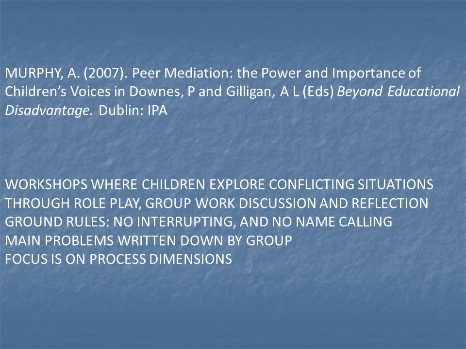 MURPHY, A. (2007). Peer Mediation: the Power and Importance of Children's Voices in Downes, P and Gilligan, A L (Eds) Beyond Educational Disadvantage. Dublin: IPA