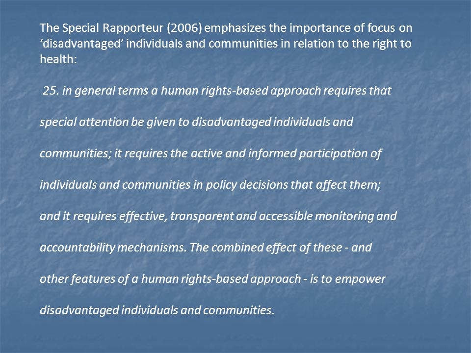 The Special Rapporteur (2006) emphasizes the importance of focus on 'disadvantaged' individuals and communities in relation to the right to health: