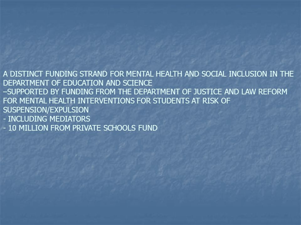 A DISTINCT FUNDING STRAND FOR MENTAL HEALTH AND SOCIAL INCLUSION IN THE DEPARTMENT OF EDUCATION AND SCIENCE –SUPPORTED BY FUNDING FROM THE DEPARTMENT OF JUSTICE AND LAW REFORM FOR MENTAL HEALTH INTERVENTIONS FOR STUDENTS AT RISK OF SUSPENSION/EXPULSION - INCLUDING MEDIATORS - 10 MILLION FROM PRIVATE SCHOOLS FUND