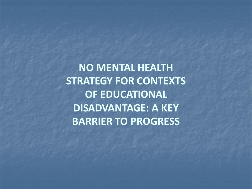 NO MENTAL HEALTH STRATEGY FOR CONTEXTS OF EDUCATIONAL DISADVANTAGE: A KEY BARRIER TO PROGRESS