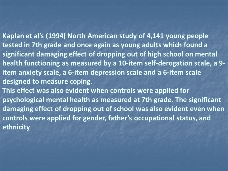 Kaplan et al's (1994) North American study of 4,141 young people tested in 7th grade and once again as young adults which found a significant damaging effect of dropping out of high school on mental health functioning as measured by a 10-item self-derogation scale, a 9-item anxiety scale, a 6-item depression scale and a 6-item scale designed to measure coping.
