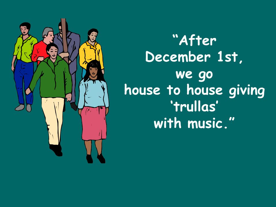 After December 1st, we go house to house giving 'trullas' with music